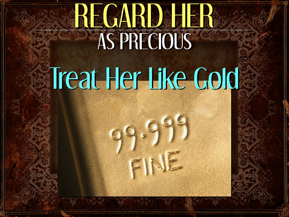 REGARD HER AS PRECIOUS Treat Her Like Gold