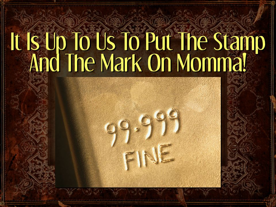 It Is Up To Us To Put The Stamp And The Mark On Momma!