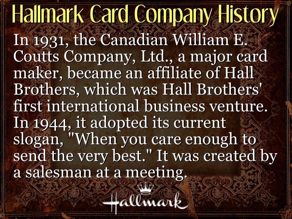 Hallmark Card Company History In 1931, the Canadian William E. Coutts Company, Ltd., a major card maker, became an affiliate of Hall Brothers, which w