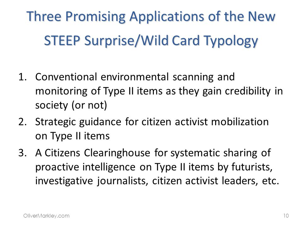 Three Promising Applications of the New STEEP Surprise/Wild Card Typology 1.Conventional environmental scanning and monitoring of Type II items as the