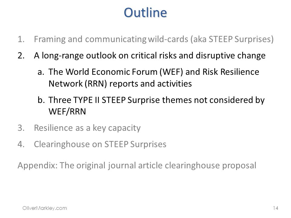 Outline 1.Framing and communicating wild-cards (aka STEEP Surprises) 2.A long-range outlook on critical risks and disruptive change a.The World Economic Forum (WEF) and Risk Resilience Network (RRN) reports and activities b.Three TYPE II STEEP Surprise themes not considered by WEF/RRN 3.Resilience as a key capacity 4.Clearinghouse on STEEP Surprises Appendix: The original journal article clearinghouse proposal OliverMarkley.com14