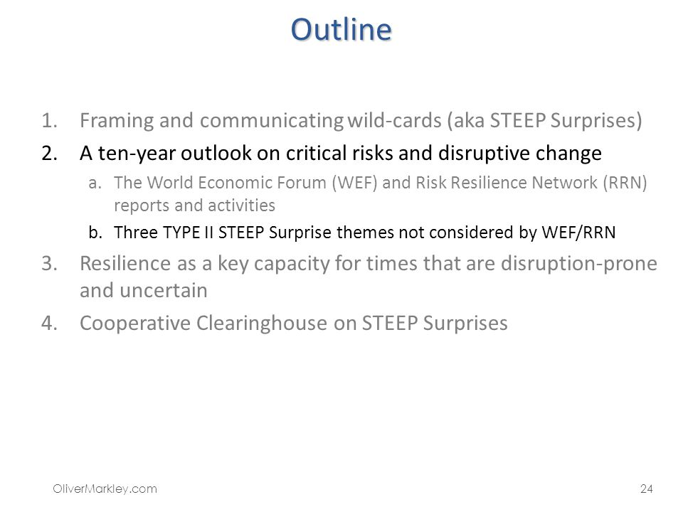 Outline 1.Framing and communicating wild-cards (aka STEEP Surprises) 2.A ten-year outlook on critical risks and disruptive change a.The World Economic Forum (WEF) and Risk Resilience Network (RRN) reports and activities b.Three TYPE II STEEP Surprise themes not considered by WEF/RRN 3.Resilience as a key capacity for times that are disruption-prone and uncertain 4.Cooperative Clearinghouse on STEEP Surprises OliverMarkley.com24