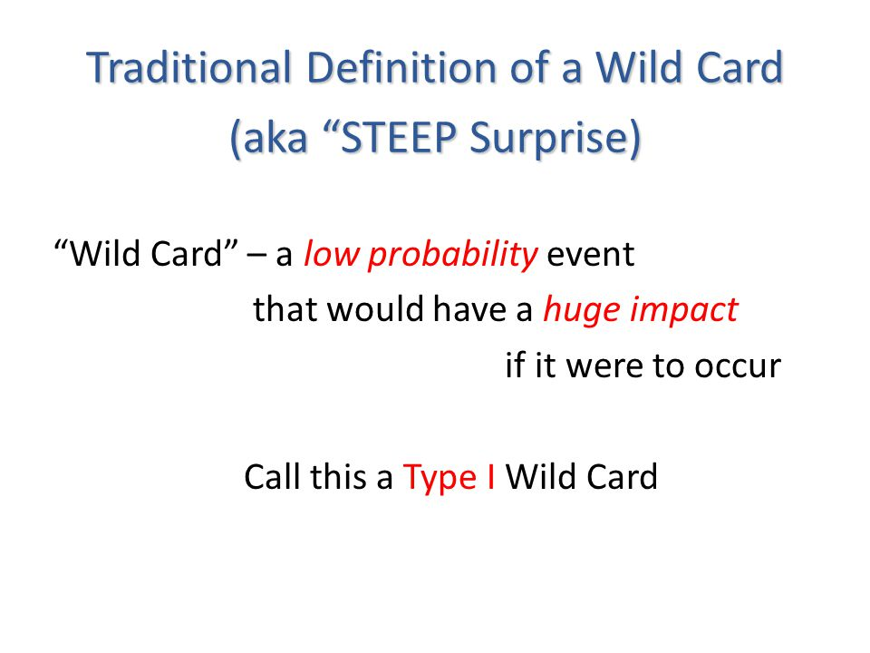 Traditional Definition of a Wild Card (aka STEEP Surprise) Wild Card – a low probability event that would have a huge impact if it were to occur Call