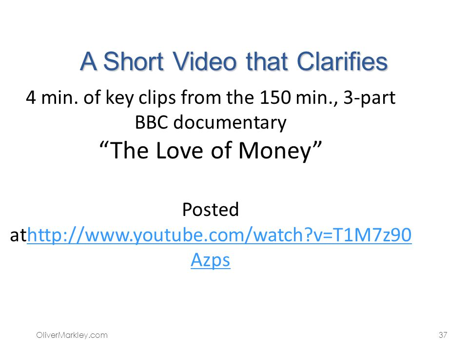 A Short Video that Clarifies OliverMarkley.com37 4 min. of key clips from the 150 min., 3-part BBC documentary The Love of Money Posted athttp://www.y