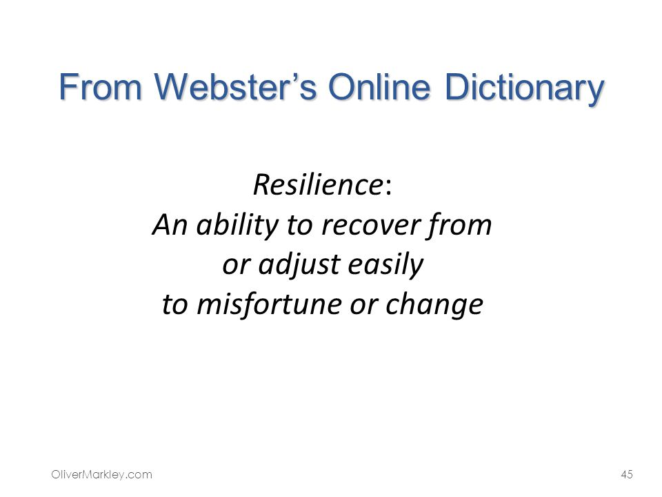 From Websters Online Dictionary OliverMarkley.com45 Resilience: An ability to recover from or adjust easily to misfortune or change