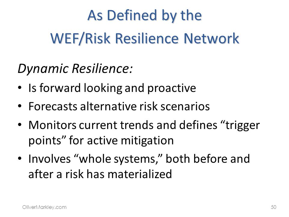 As Defined by the WEF/Risk Resilience Network Dynamic Resilience: Is forward looking and proactive Forecasts alternative risk scenarios Monitors current trends and defines trigger points for active mitigation Involves whole systems, both before and after a risk has materialized OliverMarkley.com50