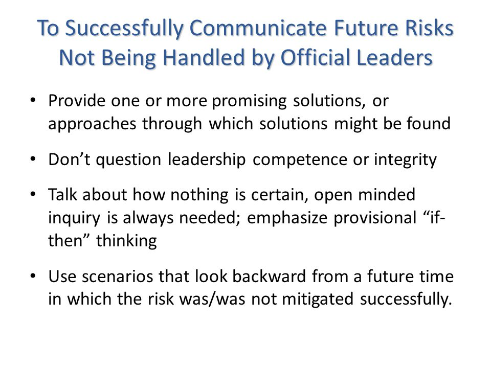 To Successfully Communicate Future Risks Not Being Handled by Official Leaders Provide one or more promising solutions, or approaches through which solutions might be found Dont question leadership competence or integrity Talk about how nothing is certain, open minded inquiry is always needed; emphasize provisional if- then thinking Use scenarios that look backward from a future time in which the risk was/was not mitigated successfully.
