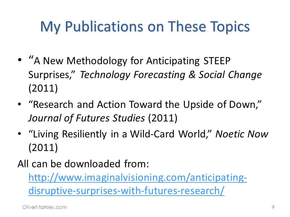 My Publications on These Topics A New Methodology for Anticipating STEEP Surprises, Technology Forecasting & Social Change (2011) Research and Action Toward the Upside of Down, Journal of Futures Studies (2011) Living Resiliently in a Wild-Card World, Noetic Now (2011) All can be downloaded from: http://www.imaginalvisioning.com/anticipating- disruptive-surprises-with-futures-research/ http://www.imaginalvisioning.com/anticipating- disruptive-surprises-with-futures-research/ OliverMarkley.com9
