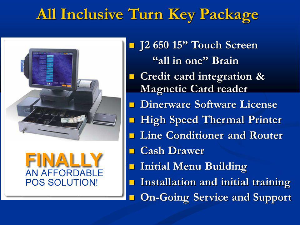 All Inclusive Turn Key Package J2 650 15 Touch Screen J2 650 15 Touch Screen all in one Brain all in one Brain Credit card integration & Magnetic Card reader Credit card integration & Magnetic Card reader Dinerware Software License Dinerware Software License High Speed Thermal Printer High Speed Thermal Printer Line Conditioner and Router Line Conditioner and Router Cash Drawer Cash Drawer Initial Menu Building Initial Menu Building Installation and initial training Installation and initial training On-Going Service and Support On-Going Service and Support