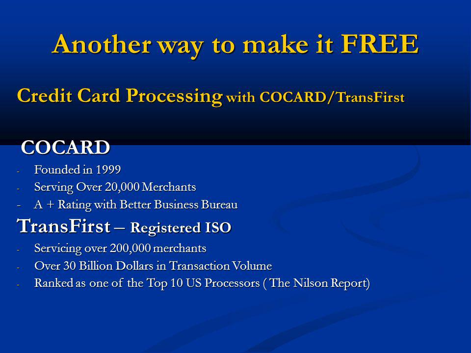 Another way to make it FREE Credit Card Processing with COCARD/TransFirst COCARD COCARD - Founded in 1999 - Serving Over 20,000 Merchants - A + Rating with Better Business Bureau TransFirst – Registered ISO - Servicing over 200,000 merchants - Over 30 Billion Dollars in Transaction Volume - Ranked as one of the Top 10 US Processors ( The Nilson Report)