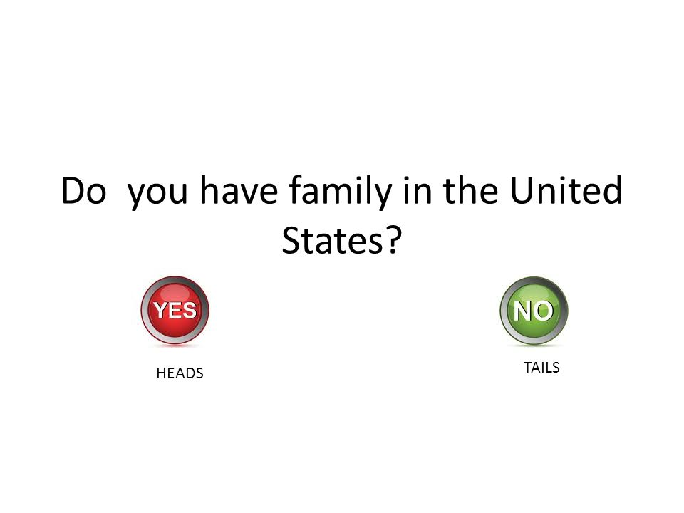 Do you have family in the United States? HEADS TAILS