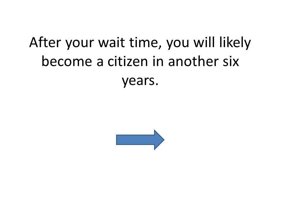 After your wait time, you will likely become a citizen in another six years.