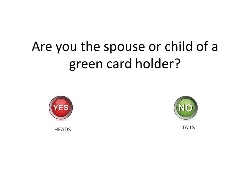 Are you the spouse or child of a green card holder? HEADS TAILS