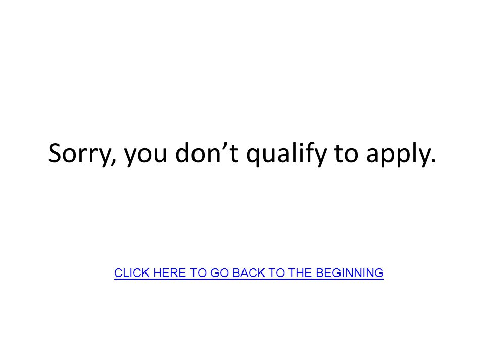 Sorry, you dont qualify to apply. CLICK HERE TO GO BACK TO THE BEGINNING