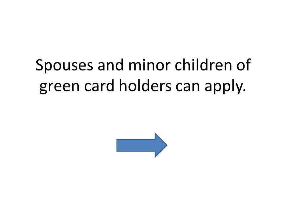 Spouses and minor children of green card holders can apply.