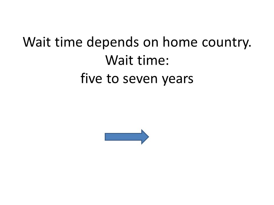 Wait time depends on home country. Wait time: five to seven years