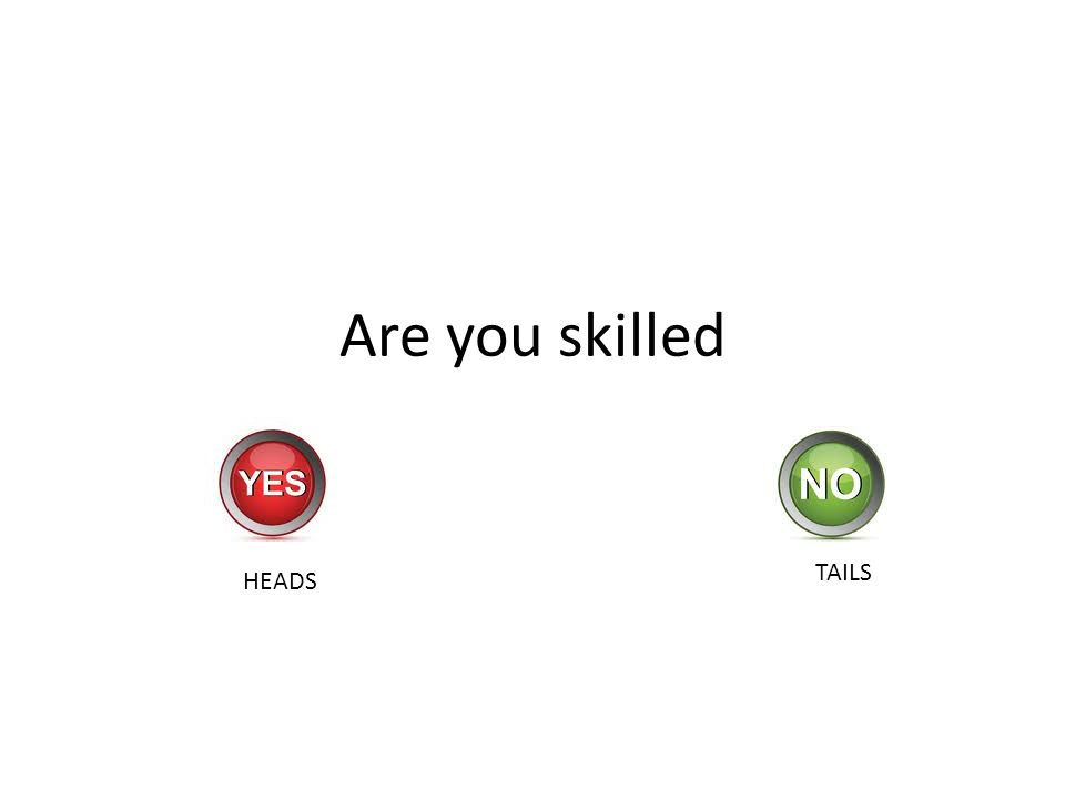 Are you skilled HEADS TAILS