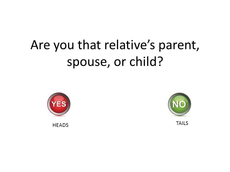 Are you that relatives parent, spouse, or child? HEADS TAILS