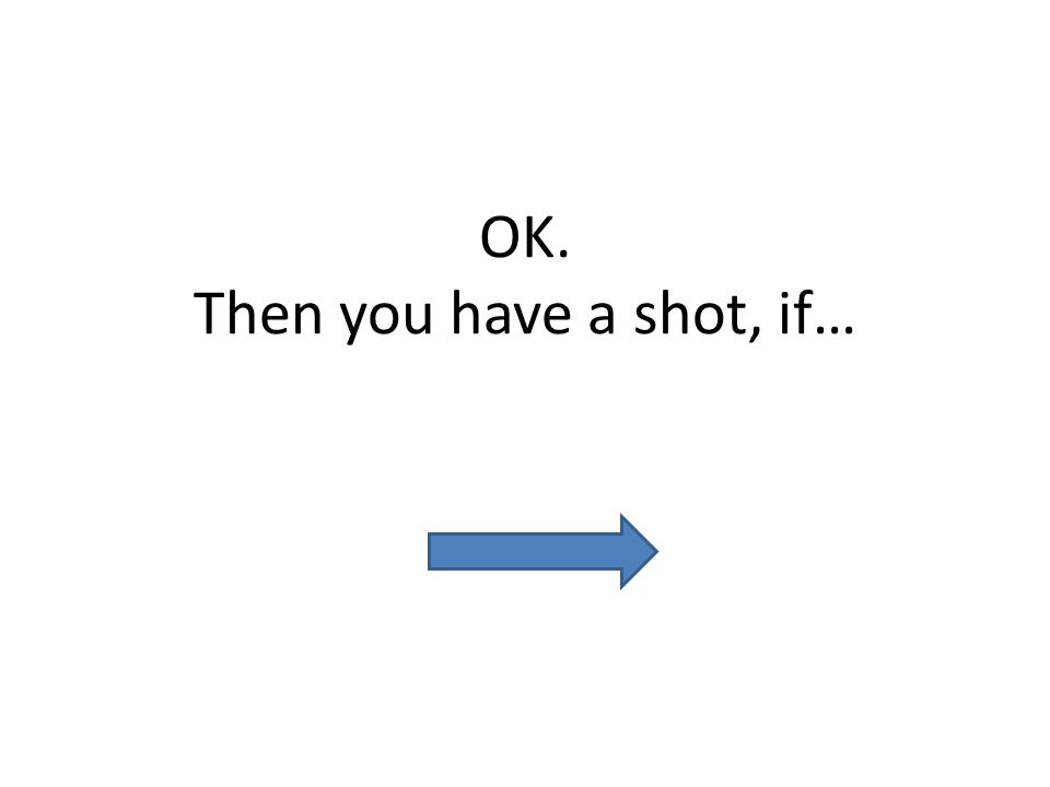 OK. Then you have a shot, if…