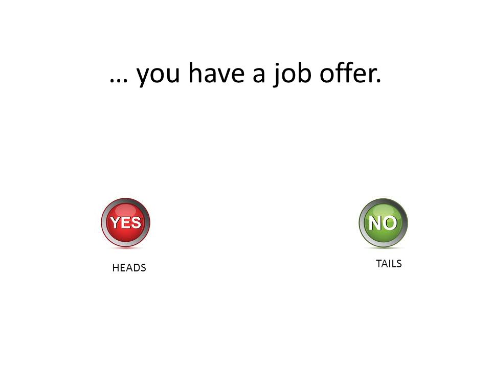 … you have a job offer. HEADS TAILS
