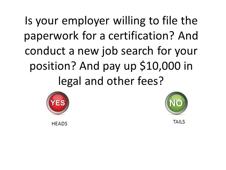 Is your employer willing to file the paperwork for a certification? And conduct a new job search for your position? And pay up $10,000 in legal and ot