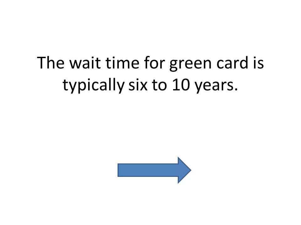 The wait time for green card is typically six to 10 years.