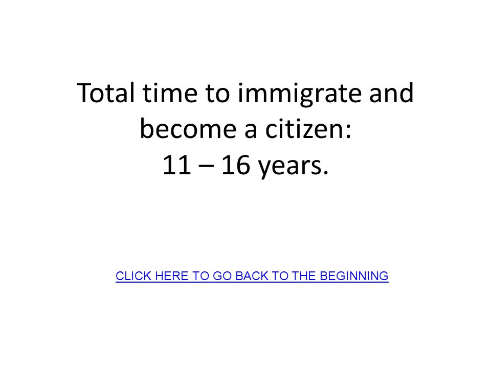Total time to immigrate and become a citizen: 11 – 16 years. CLICK HERE TO GO BACK TO THE BEGINNING