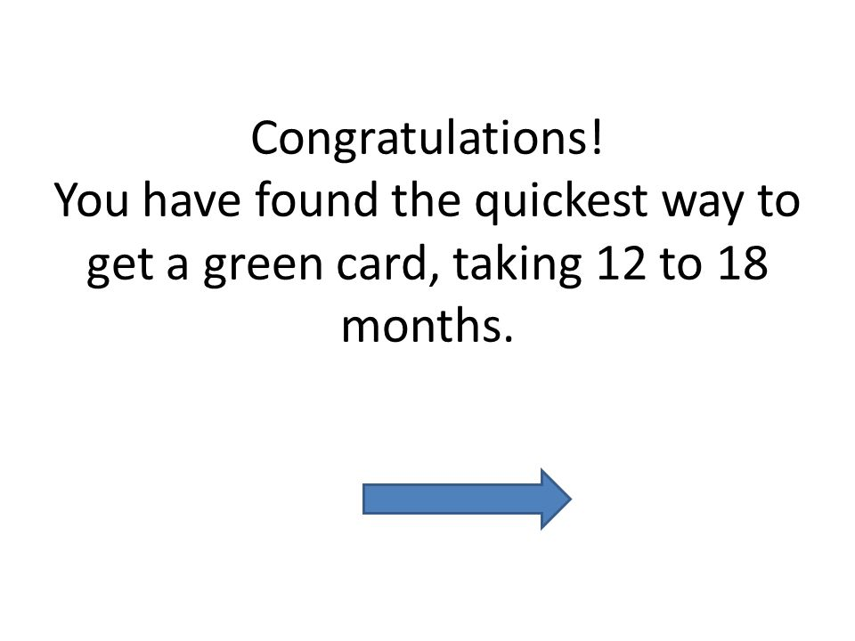 Congratulations! You have found the quickest way to get a green card, taking 12 to 18 months.