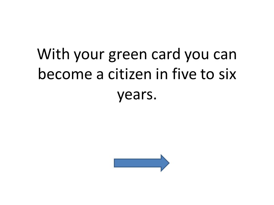 With your green card you can become a citizen in five to six years.