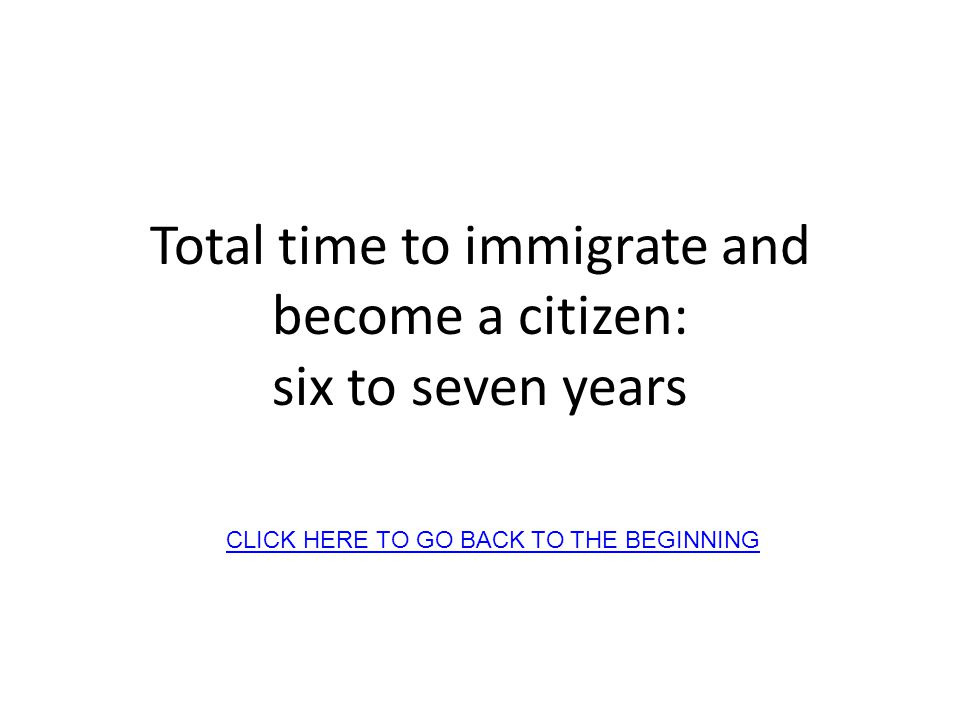 Total time to immigrate and become a citizen: six to seven years CLICK HERE TO GO BACK TO THE BEGINNING