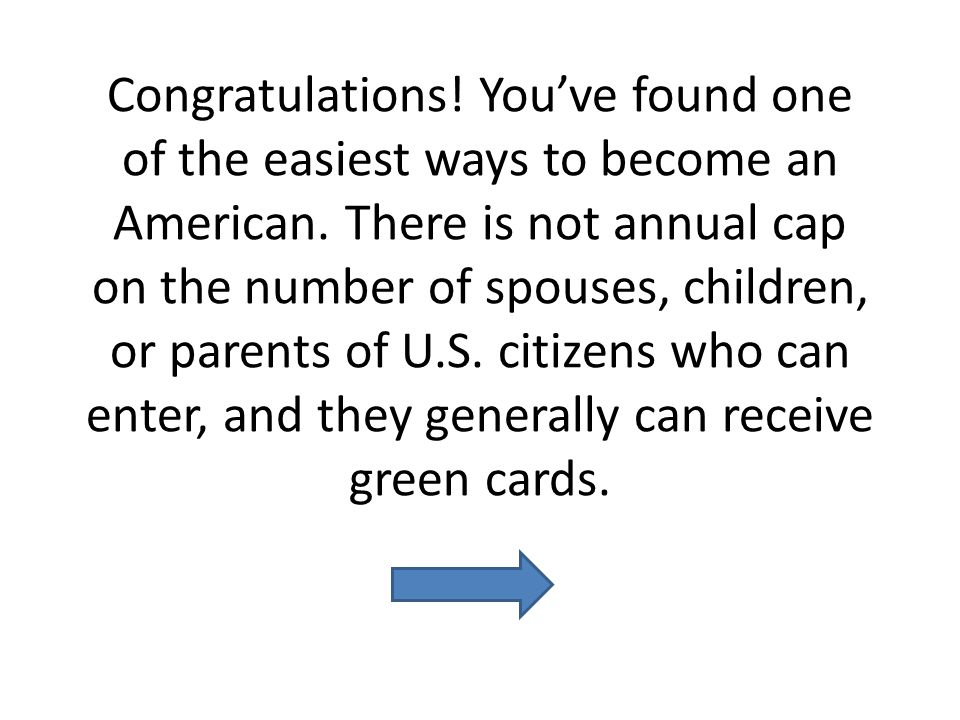 Congratulations! Youve found one of the easiest ways to become an American. There is not annual cap on the number of spouses, children, or parents of