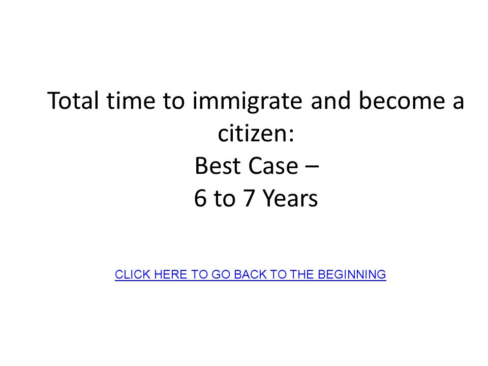 Total time to immigrate and become a citizen: Best Case – 6 to 7 Years CLICK HERE TO GO BACK TO THE BEGINNING