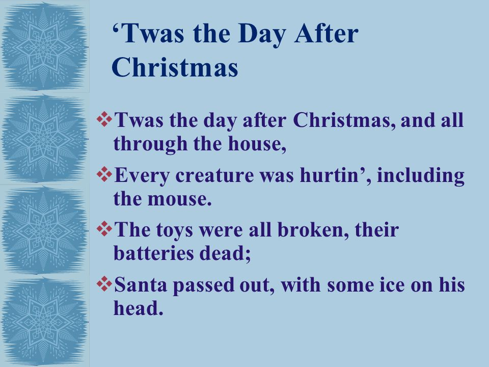 Twas the Day After Christmas Twas the day after Christmas, and all through the house, Every creature was hurtin, including the mouse.