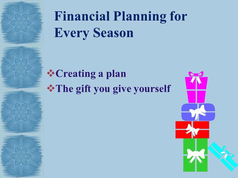 Financial Planning for Every Season Creating a plan The gift you give yourself