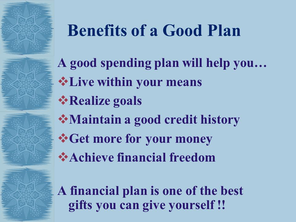 Benefits of a Good Plan A good spending plan will help you… Live within your means Realize goals Maintain a good credit history Get more for your money Achieve financial freedom A financial plan is one of the best gifts you can give yourself !!