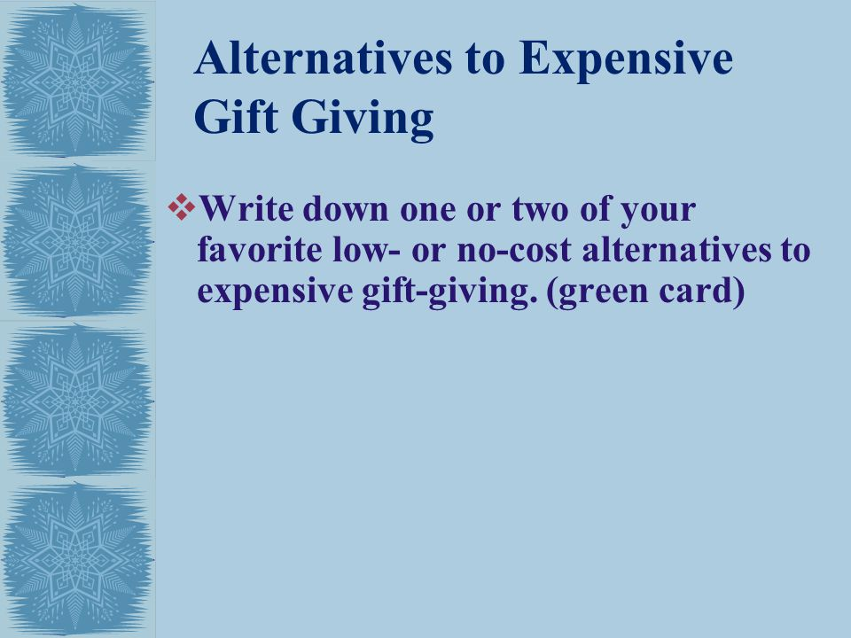 Alternatives to Expensive Gift Giving Write down one or two of your favorite low- or no-cost alternatives to expensive gift-giving.
