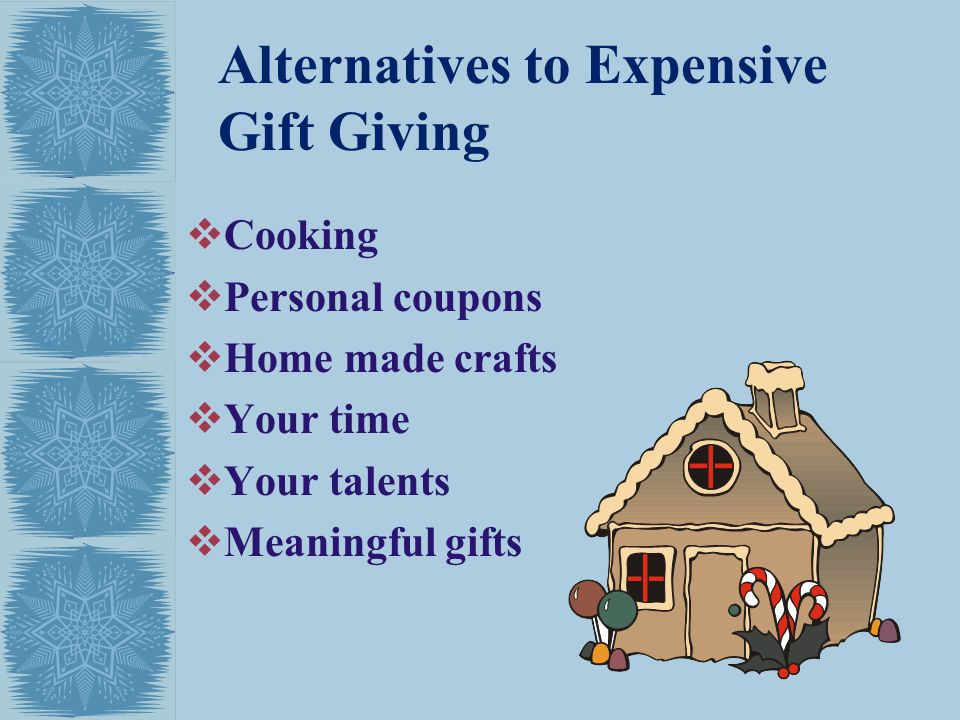 Alternatives to Expensive Gift Giving Cooking Personal coupons Home made crafts Your time Your talents Meaningful gifts