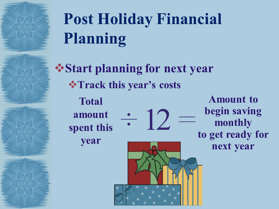 Post Holiday Financial Planning Start planning for next year Track this years costs Total amount spent this year Amount to begin saving monthly to get ready for next year
