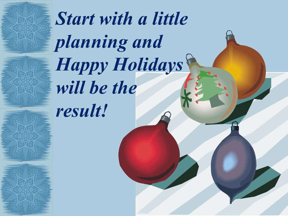 Start with a little planning and Happy Holidays will be the result!