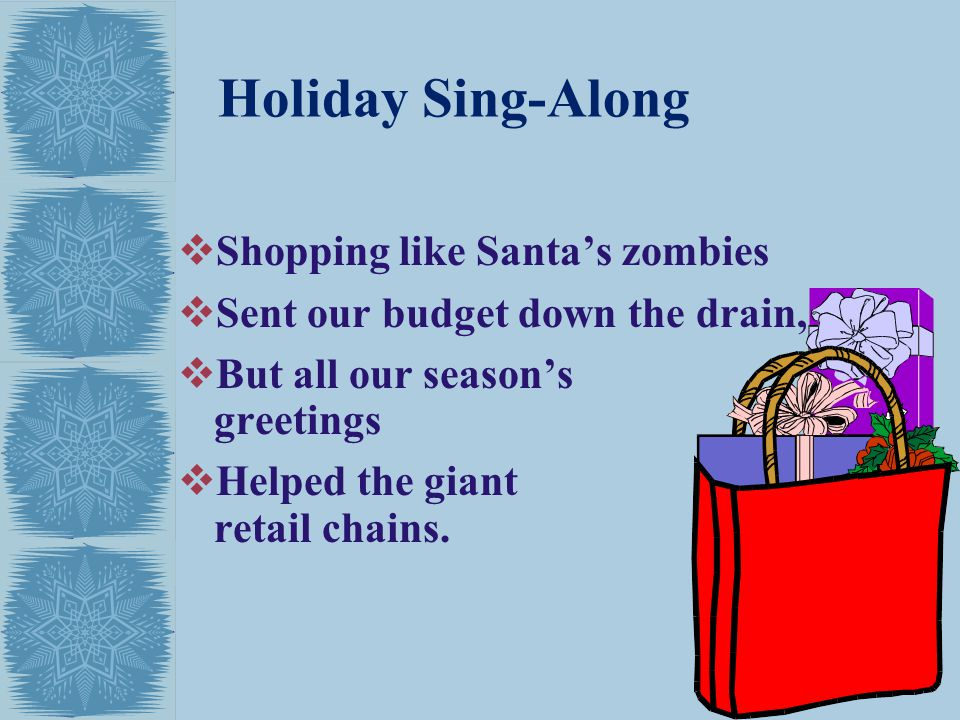 Holiday Sing-Along Shopping like Santas zombies Sent our budget down the drain, But all our seasons greetings Helped the giant retail chains.
