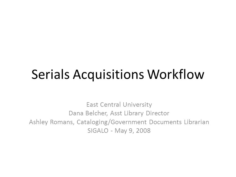 Serials Acquisitions Workflow East Central University Dana Belcher, Asst Library Director Ashley Romans, Cataloging/Government Documents Librarian SIGALO - May 9, 2008