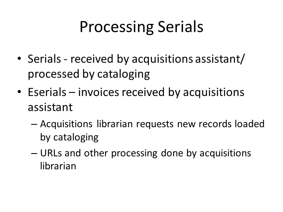 Processing Serials Serials - received by acquisitions assistant/ processed by cataloging Eserials – invoices received by acquisitions assistant – Acqu