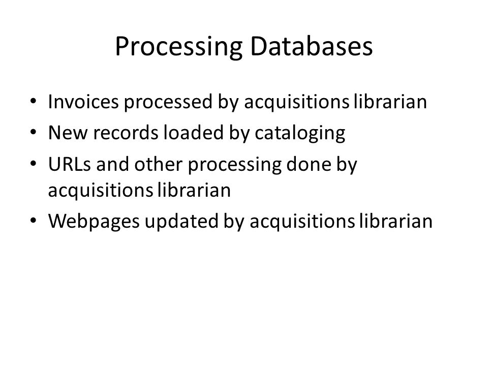 Processing Databases Invoices processed by acquisitions librarian New records loaded by cataloging URLs and other processing done by acquisitions librarian Webpages updated by acquisitions librarian