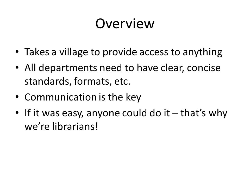 Overview Takes a village to provide access to anything All departments need to have clear, concise standards, formats, etc.