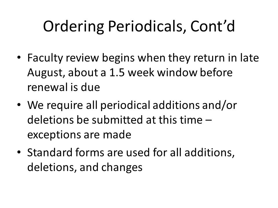 Ordering Periodicals, Contd Faculty review begins when they return in late August, about a 1.5 week window before renewal is due We require all period
