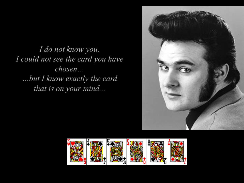 I do not know you, I could not see the card you have chosen… …but I know exactly the card that is on your mind...