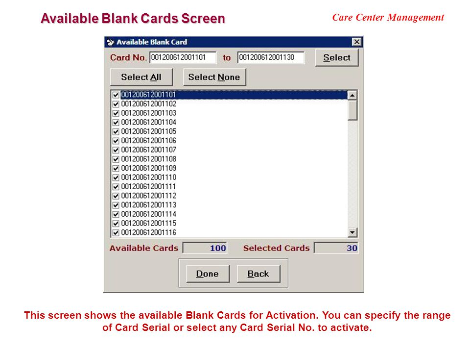 Available Blank Cards Screen Care Center Management This screen shows the available Blank Cards for Activation. You can specify the range of Card Seri