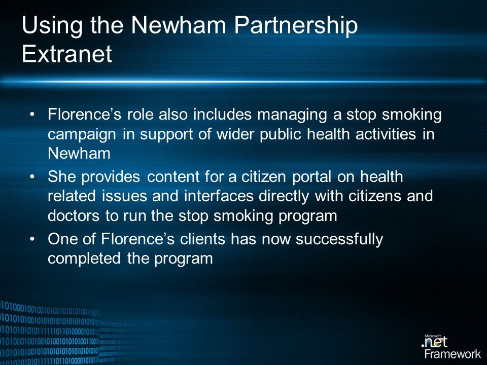 Using the Newham Partnership Extranet Florences role also includes managing a stop smoking campaign in support of wider public health activities in Newham She provides content for a citizen portal on health related issues and interfaces directly with citizens and doctors to run the stop smoking program One of Florences clients has now successfully completed the program