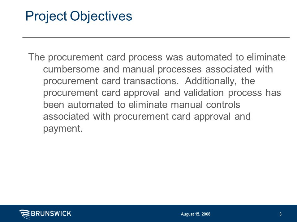 August 15, 20083 Project Objectives The procurement card process was automated to eliminate cumbersome and manual processes associated with procurement card transactions.