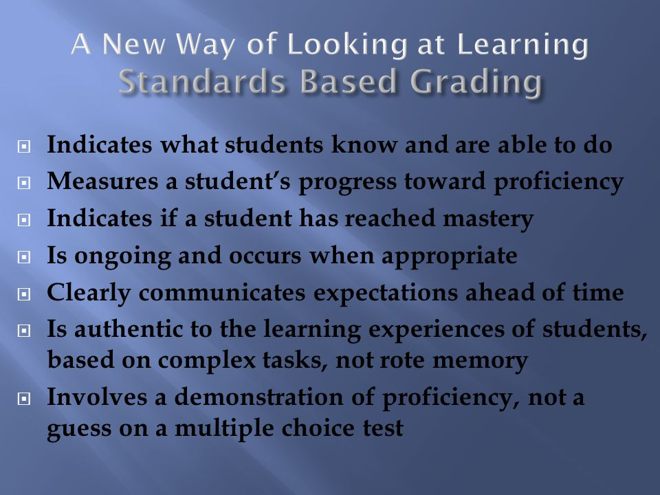Indicates what students know and are able to do Measures a students progress toward proficiency Indicates if a student has reached mastery Is ongoing and occurs when appropriate Clearly communicates expectations ahead of time Is authentic to the learning experiences of students, based on complex tasks, not rote memory Involves a demonstration of proficiency, not a guess on a multiple choice test